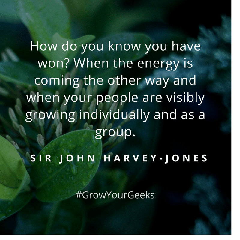 """""""How do you know when you've won? When energy is coming the other way and when your people are visibly growing individually and as a group."""" - Sir John Harvey-Jones"""