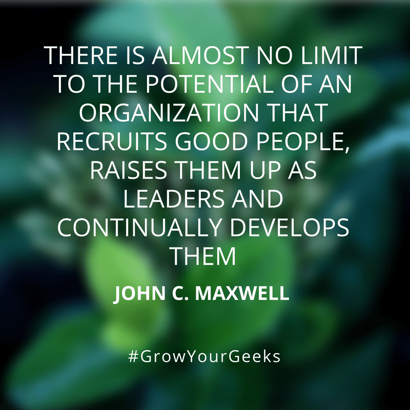 """""""There is almost no limit to the potential of an organisation that recruits good people, raises them up as leaders and continually develops them."""" - John C. Maxwell"""