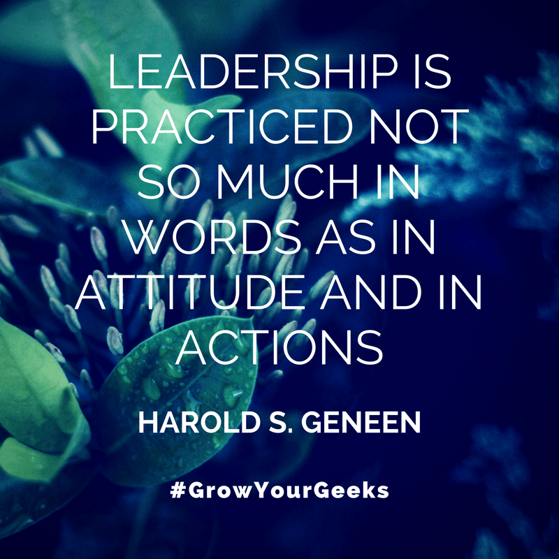 """""""Leadership is practiced not so much in words as in attitude and in actions."""" - Harold S. Geneen"""